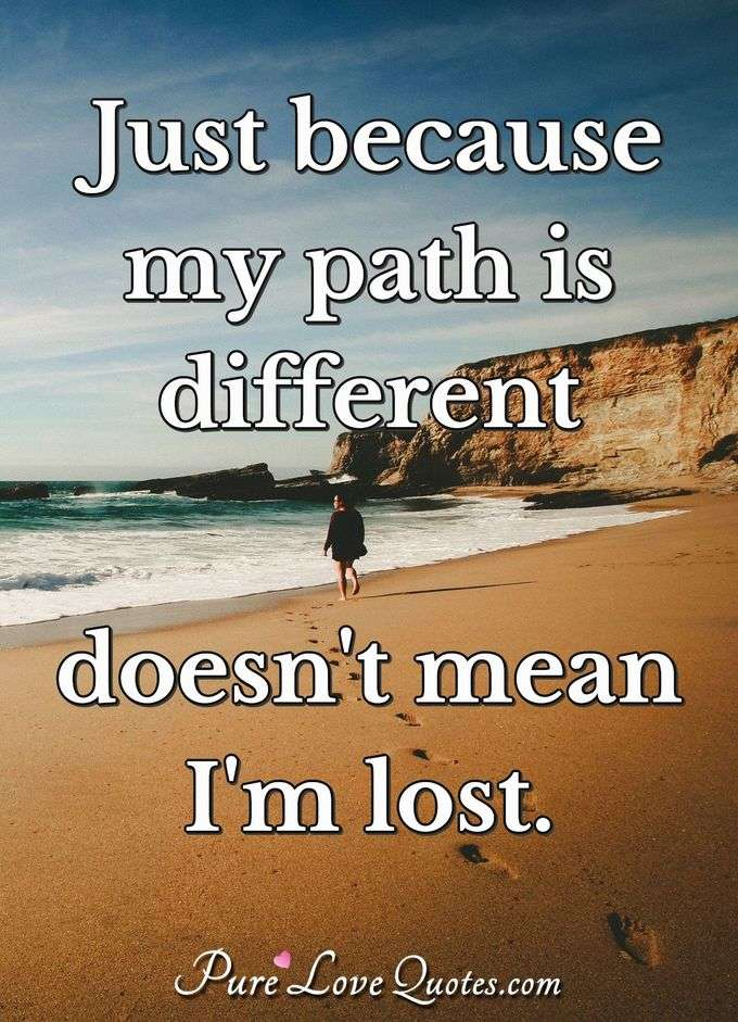 Just because my path is different doesn't mean I'm lost. - Anonymous