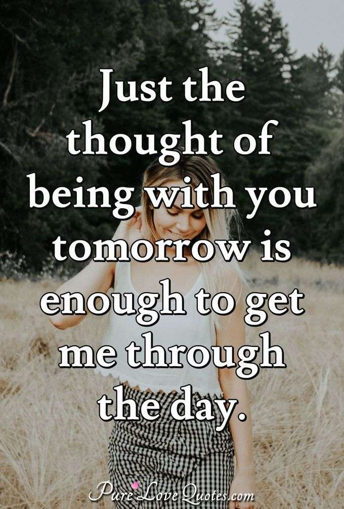 Just the thought of being with you tomorrow is enough to get me through the day. - Anonymous