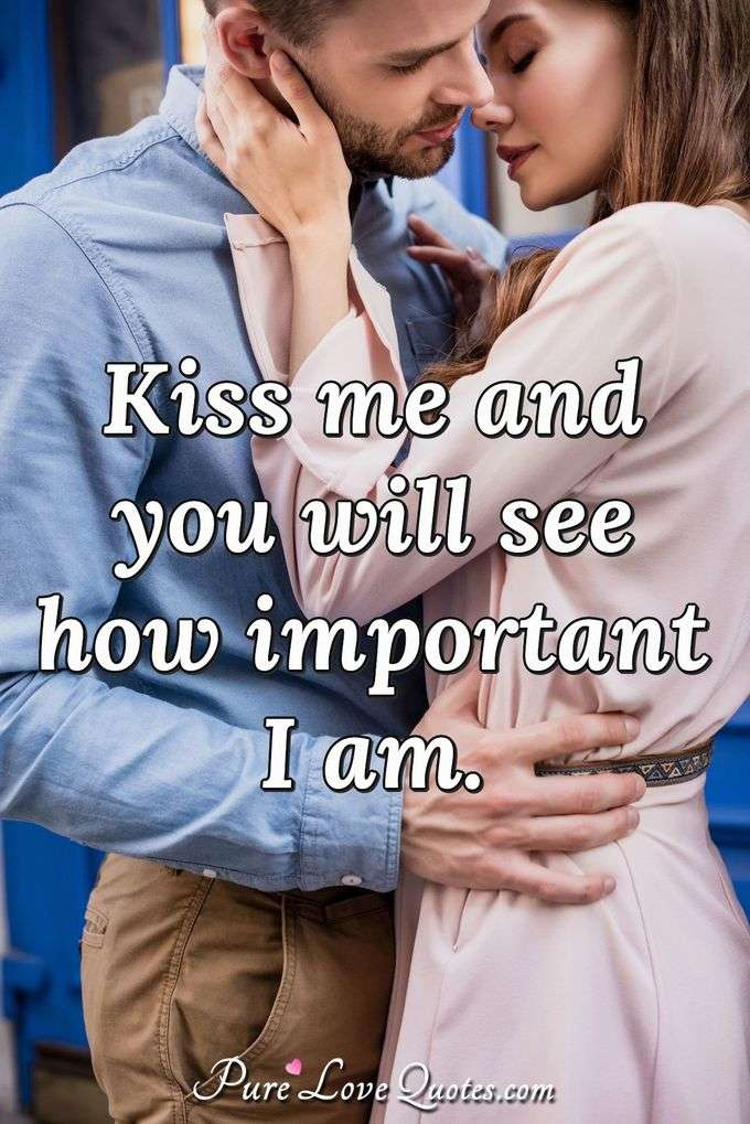 Kiss me and you will see how important I am. - Anonymous