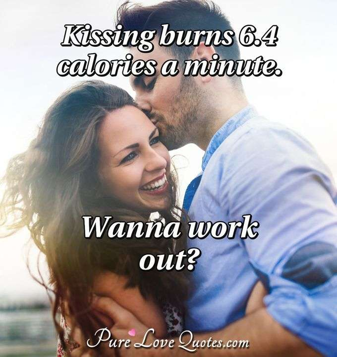 Kissing burns 6.4 calories a minute. Wanna work out? - Anonymous