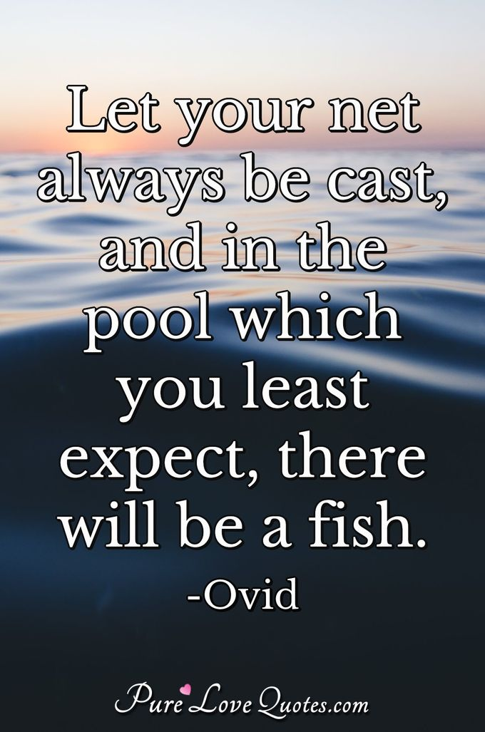 Let your net always be cast, and in the pool which you least expect, there will be a fish. - Ovid