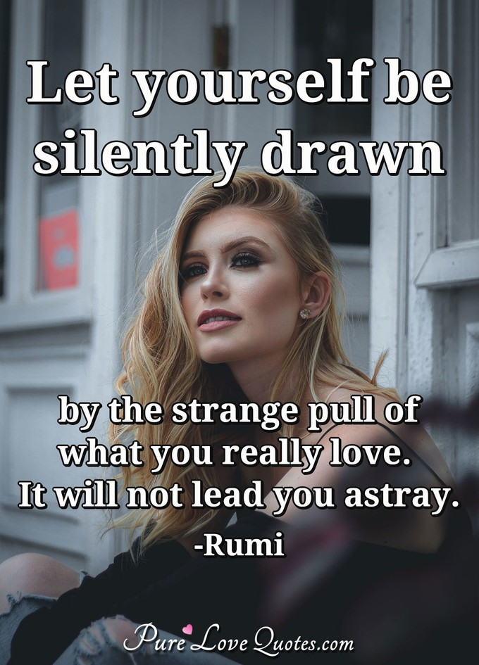 Let yourself be silently drawn by the strange pull of what you really love. It will not lead you astray. - Rumi
