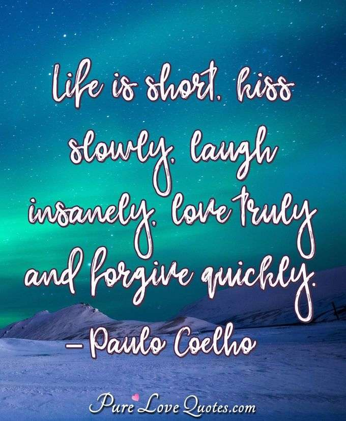 Life is short, kiss slowly, laugh insanely, love truly and forgive quickly. - Paulo Coelho