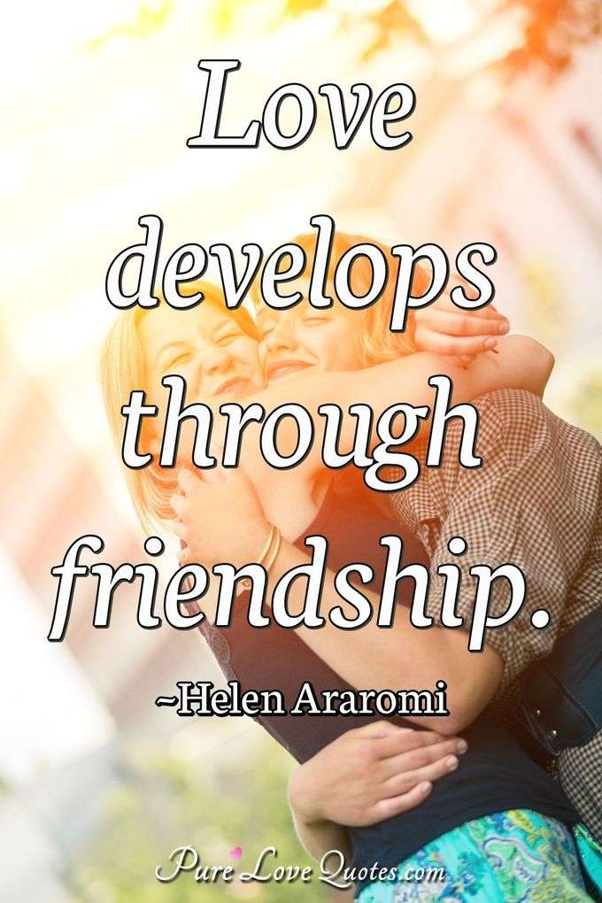 Love develops through friendship. - Helen Araromi