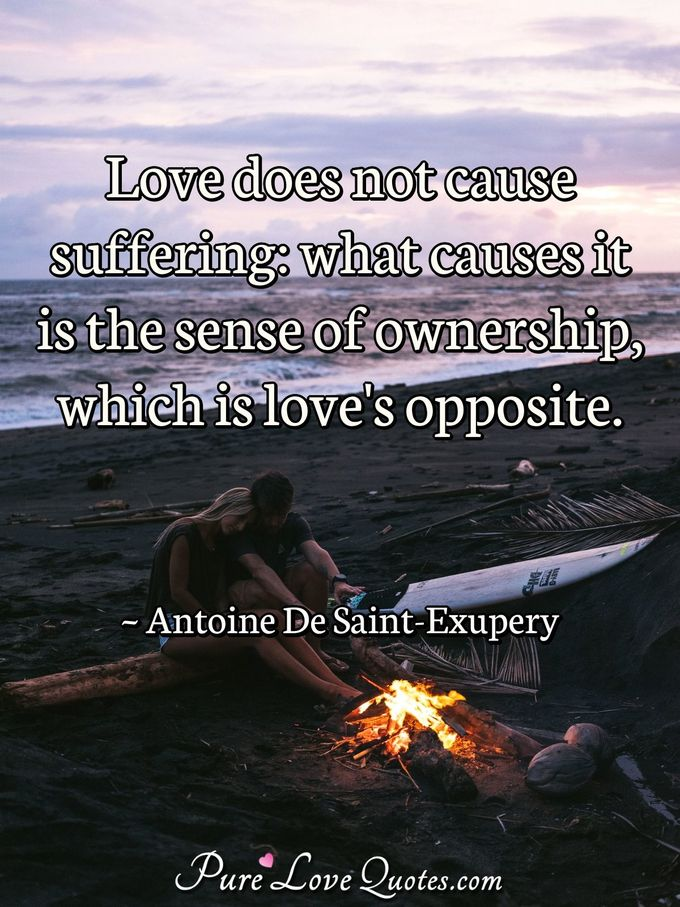 Love does not cause suffering: what causes it is the sense of ownership, which is love's opposite. - Antoine De Saint-Exupery