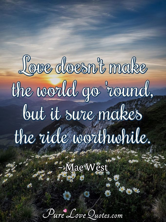 Love doesn't make the world go 'round, but it sure makes the ride worthwhile. - Mae West