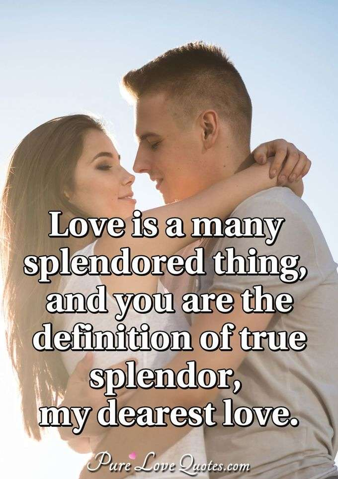 Love is a many splendored thing, and you are the definition of true splendor, my dearest love. - Anonymous