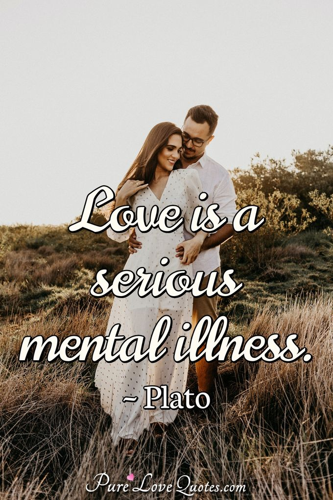 Love is a serious mental illness. - Plato