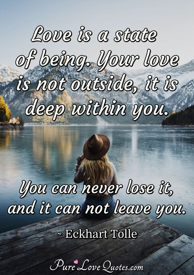 Love is a state of being. Your love is not outside, it is deep within you. You can never lose it, and it can not leave you. - Eckhart Tolle