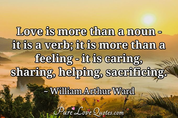 Love is more than a noun- it is a verb; it is more than a feeling- it is caring, sharing, helping, sacrificing. - William Arthur Ward
