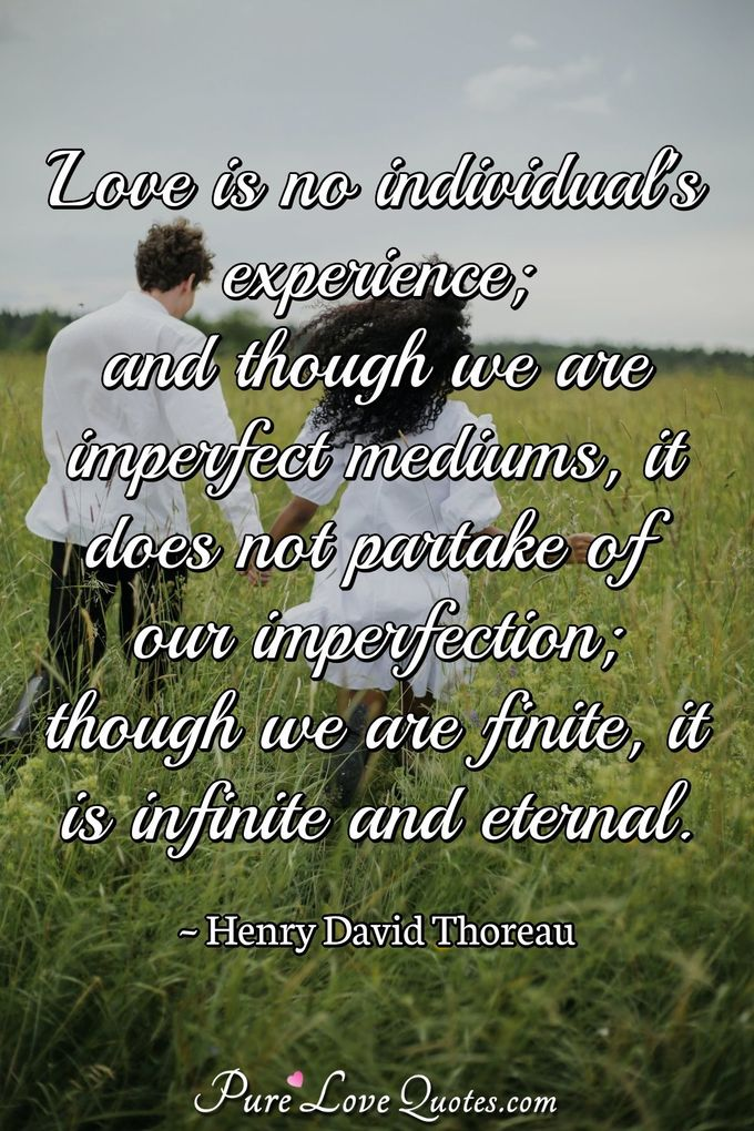 Love is no individual's experience; and though we are imperfect mediums, it does not partake of our imperfection; though we are finite, it is infinite and eternal. - Henry David Thoreau