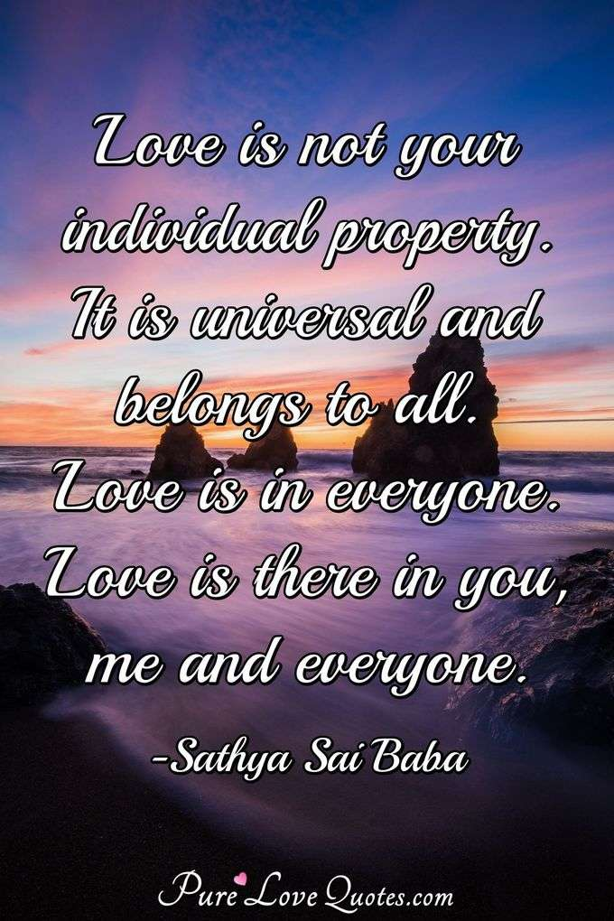Love is not your individual property. It is universal and belongs to all. Love is in everyone. Love is there in you, me and everyone. - Sathya Sai Baba