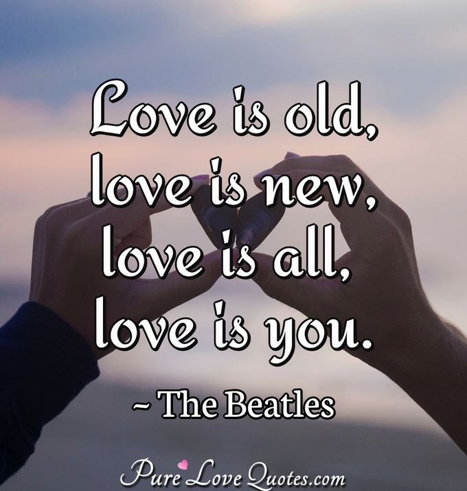 Love is old, love is new, love is all, love is you. - The Beatles
