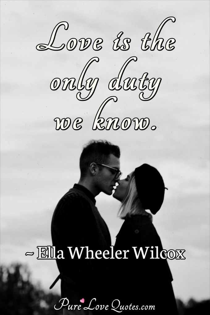 Love is the only duty we know. - Ella Wheeler Wilcox