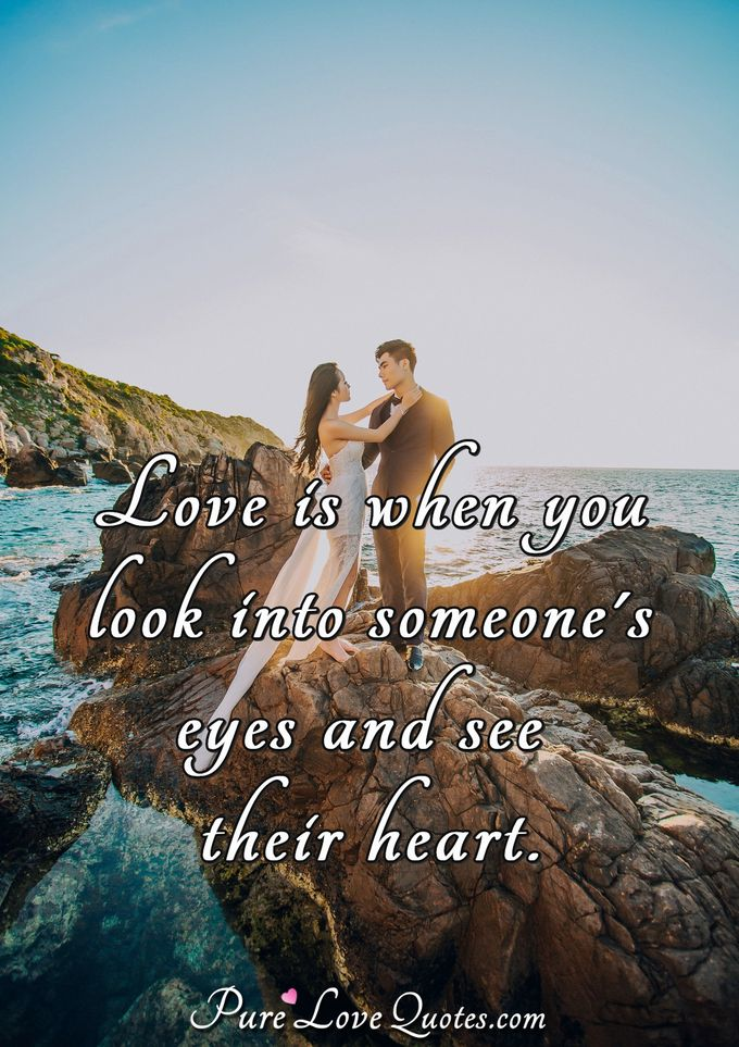 Love is when you look into someone's eyes and see their heart. - Anonymous
