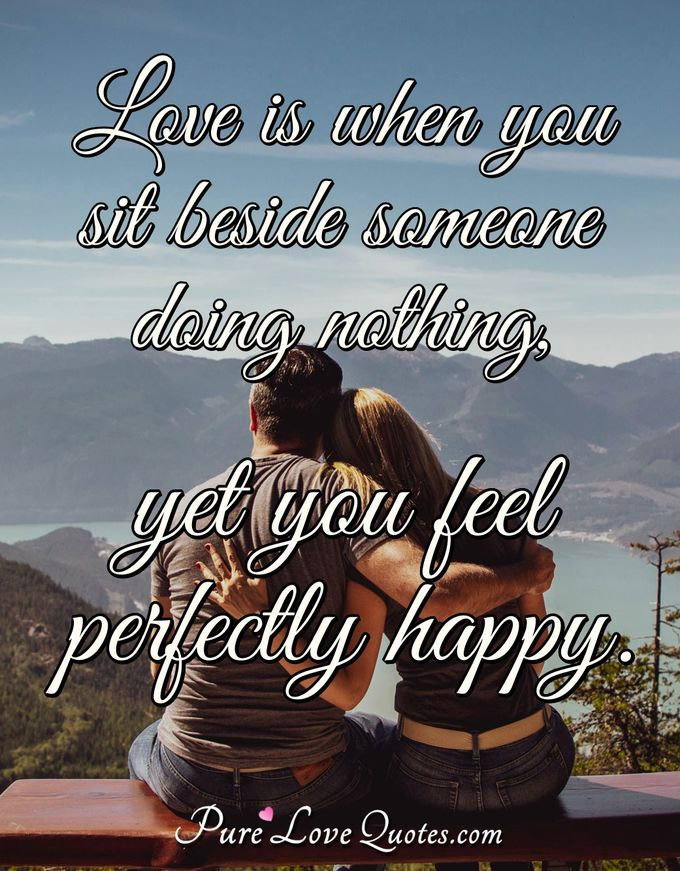 Love is when you sit beside someone doing nothing, yet you feel perfectly happy. - Anonymous