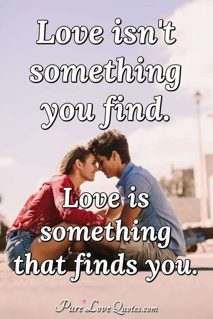 Love isn't something you find. Love is something that finds you. - Anonymous