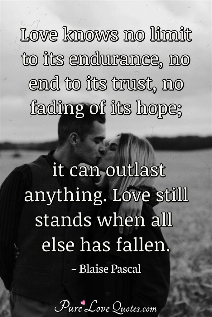 Love knows no limit to its endurance, no end to its trust, no fading of its hope; it can outlast anything. Love still stands when all else has fallen. - Blaise Pascal