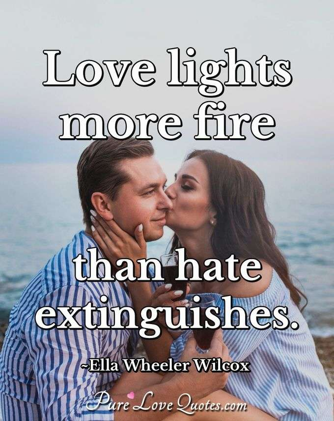 Love lights more fire than hate extinguishes. - Ella Wheeler Wilcox