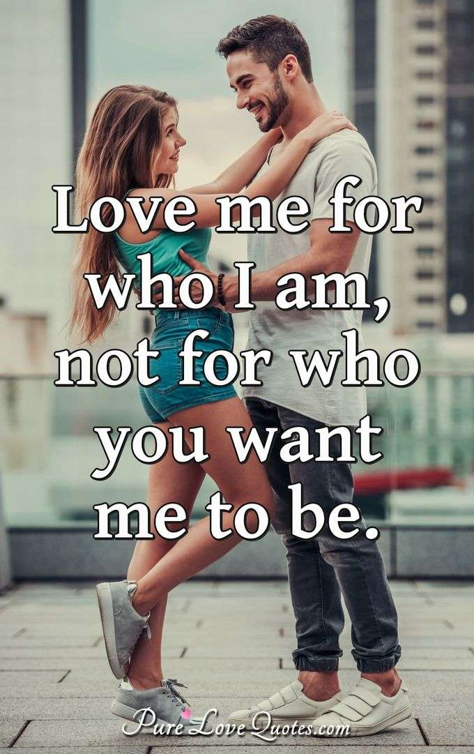 Love me for who I am, not for who you want me to be. - Anonymous