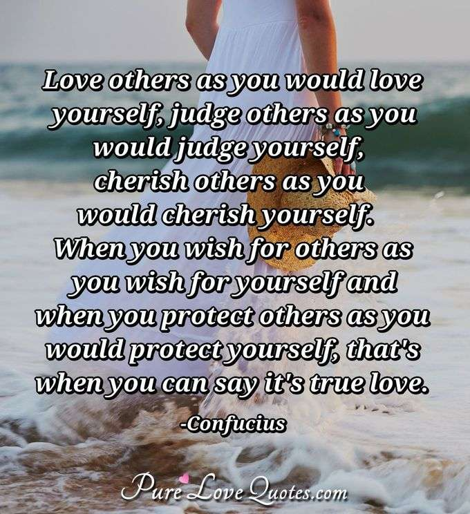 Love others as you would love yourself, judge others as you would judge yourself, cherish others as you would cherish yourself.  When you wish for others as you wish for yourself and when you protect others as you would protect yourself, that's when you can say it's true love. - Confucius