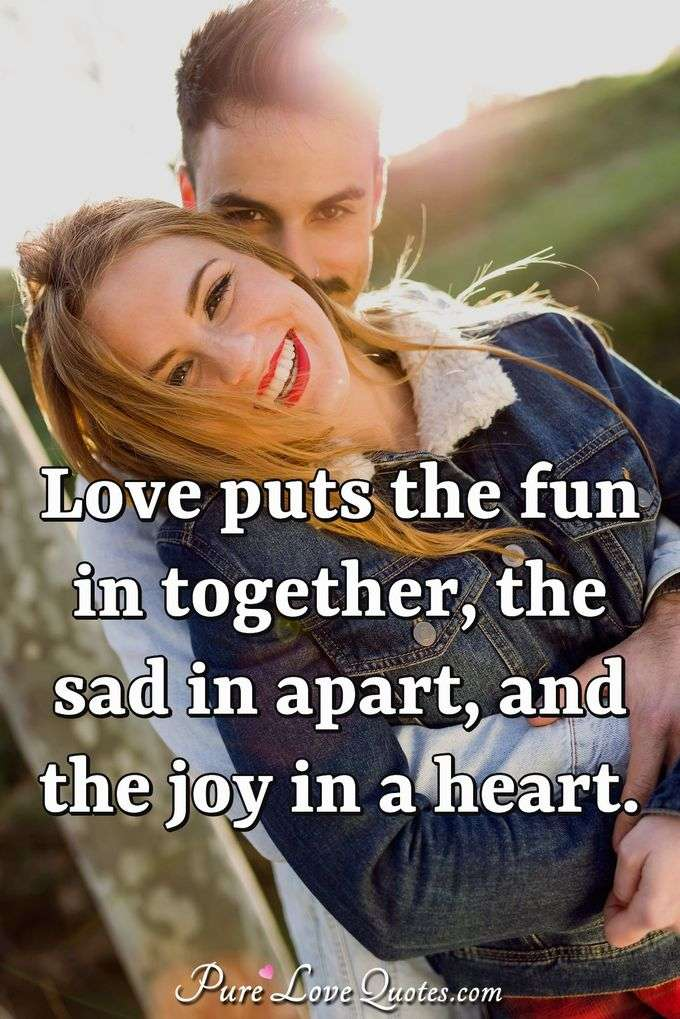 Love puts the fun in together, the sad in apart, and the joy in a heart. - Anonymous