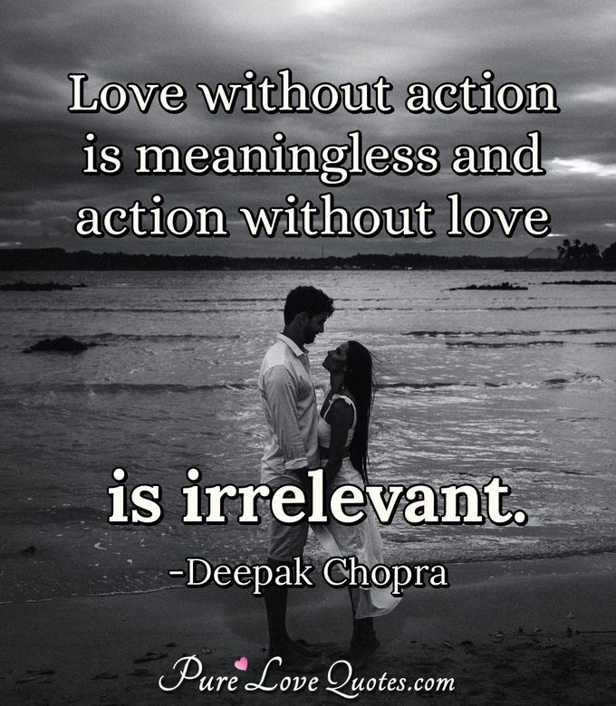 Love without action is meaningless and action without love is irrelevant. - Deepak Chopra