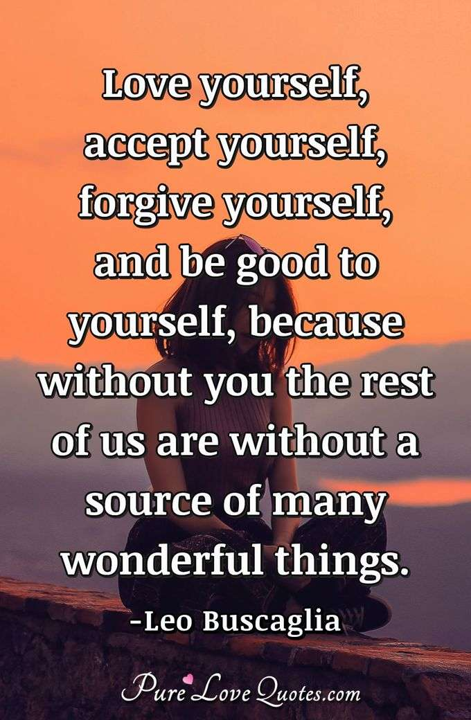 Love yourself, accept yourself, forgive yourself, and be good to yourself, because without you the rest of us are without a source of many wonderful things. - Leo Buscaglia