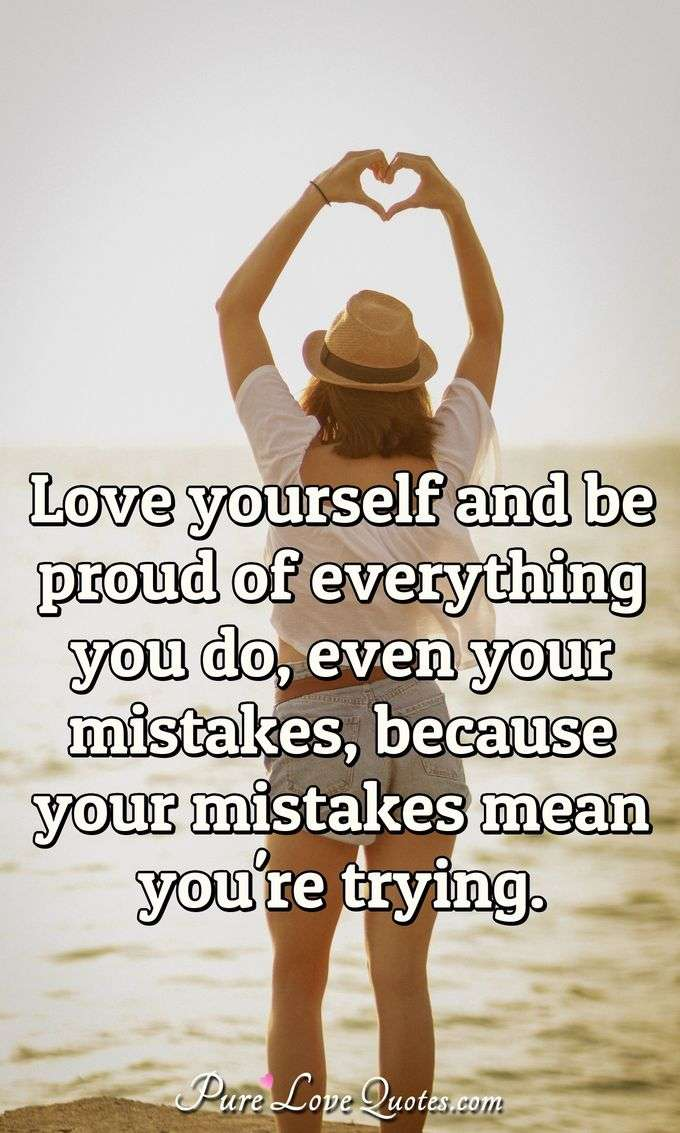 Love yourself and be proud of everything you do, even your mistakes, because your mistakes mean you're trying. - Anonymous