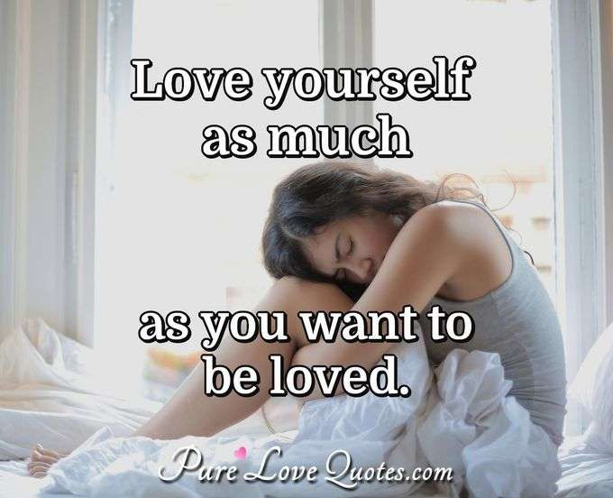 Love yourself as much as you want to be loved. - Anonymous