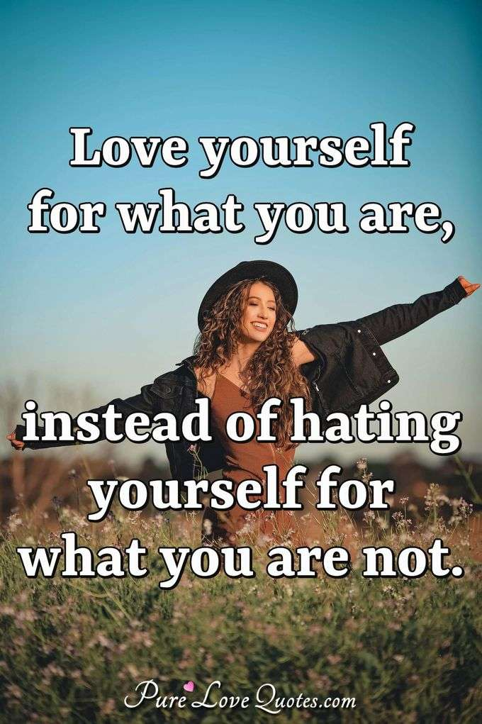 Love yourself for what you are, instead of hating yourself for what you are not. - Anonymous