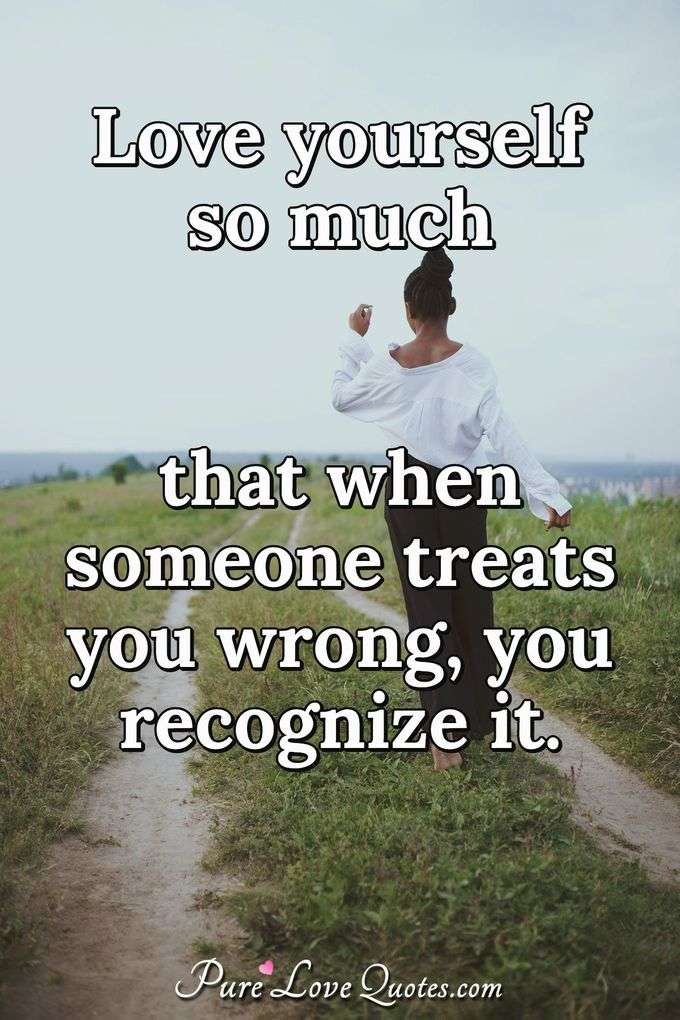 Love yourself so much that when someone treats you wrong, you recognize it. - Anonymous