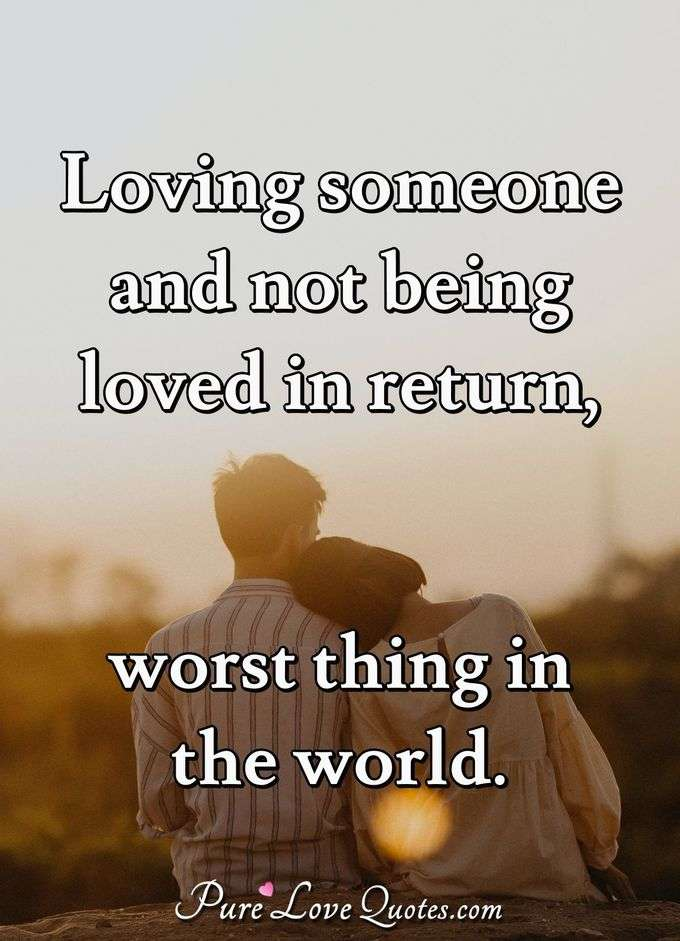 Loving someone and not being loved in return, worst thing in the world. - Anonymous