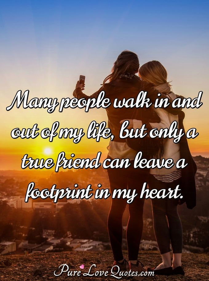 Many people walk in and out of my life, but only a true friend can leave a footprint in my heart. - Anonymous