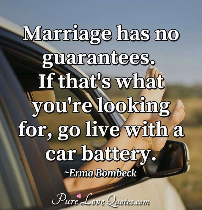 Marriage has no guarantees. If that's what you're looking for, go live with a car battery. - Erma Bombeck