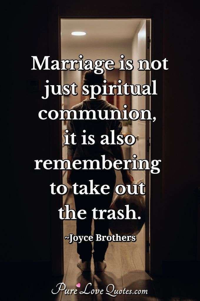 Marriage is not just spiritual communion, it is also remembering to take out the trash. - Joyce Brothers