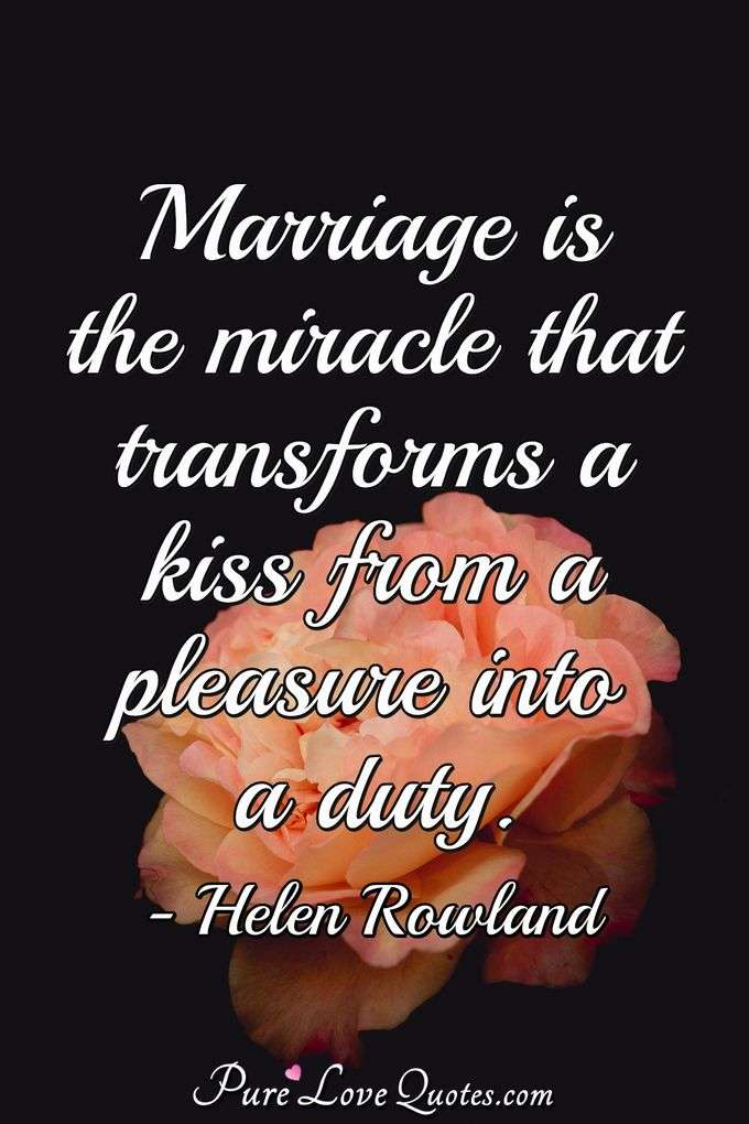 Marriage is the miracle that transforms a kiss from a pleasure into a duty. - Helen Rowland
