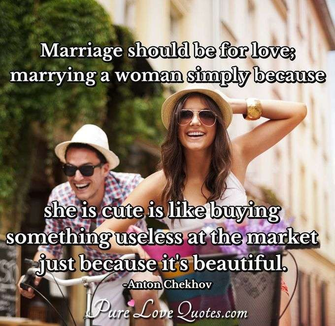 Marriage should be for love; marrying a woman simply because she is cute is like buying something useless at the market just because it's beautiful. - Anton Chekhov