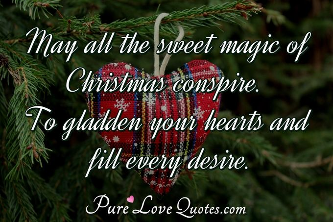 May all the sweet magic of Christmas conspire. To gladden your hearts and fill every desire. - Anonymous