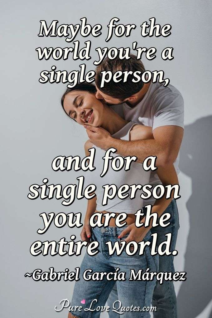 Maybe for the world you're a single person, and for a single person you are the entire world. - Gabriel García Márquez