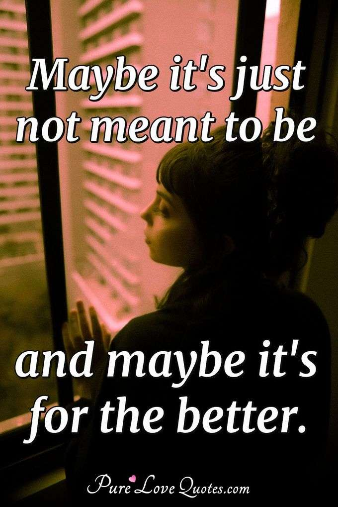 Maybe it's just not meant to be and maybe it's for the better. - Anonymous