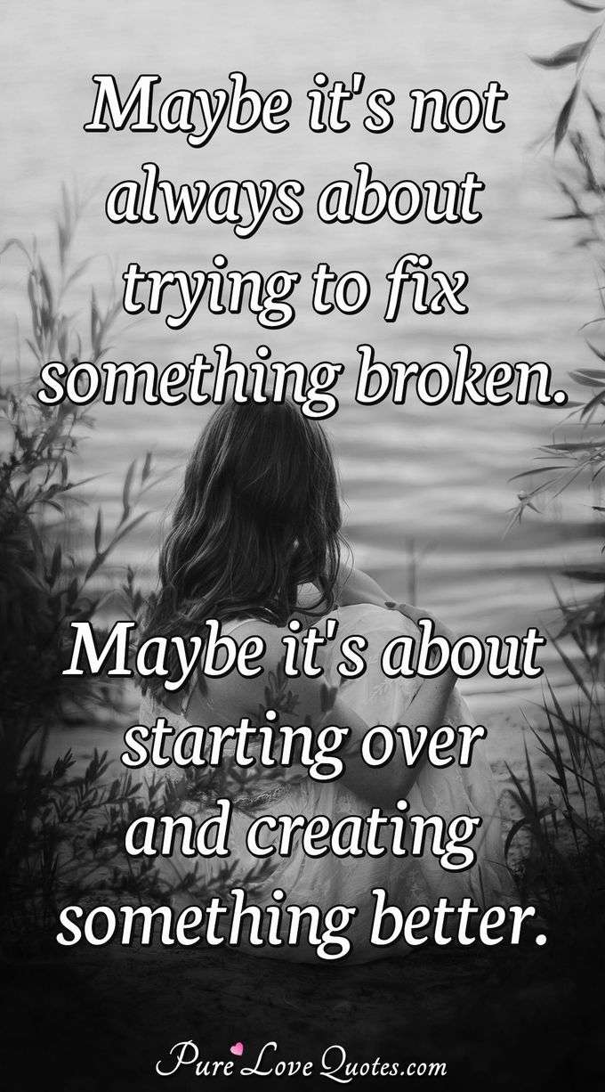 Maybe it's not always about trying to fix something broken. Maybe it's about starting over and creating something better. - Anonymous