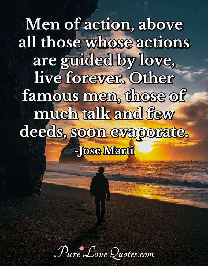 Men of action, above all those whose actions are guided by love, live forever. Other famous men, those of much talk and few deeds, soon evaporate. - Jose Marti