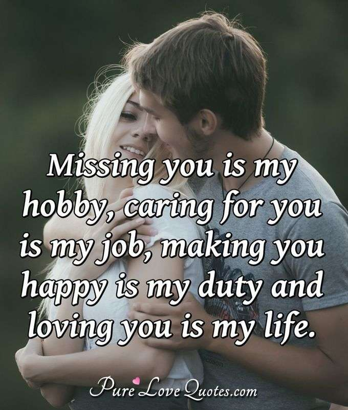 Missing you is my hobby, caring for you is my job, making you happy is my duty and loving you is my life. - Anonymous