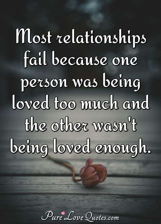 Most relationships fail because one person was being loved too much and the other wasn't being loved enough. - Anonymous