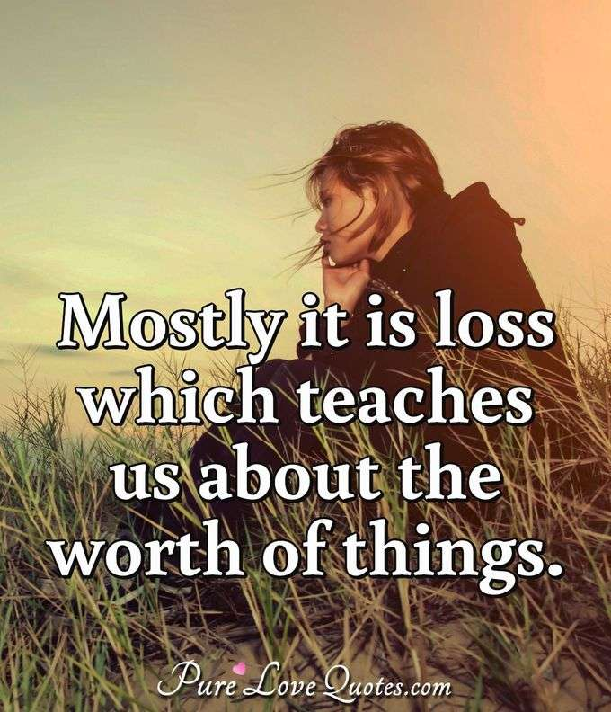 Mostly it is loss which teaches us about the worth of things. - Anonymous