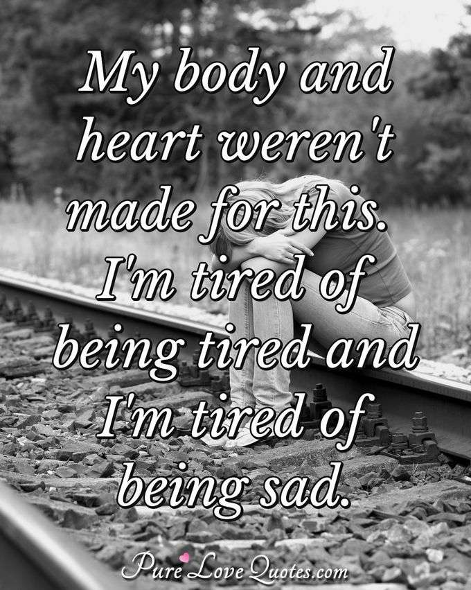 My body and heart weren't made for this. I'm tired of being tired and I'm tired of being sad. - Anonymous