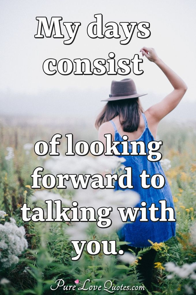 My days consist of looking forward to talking with you. - Anonymous