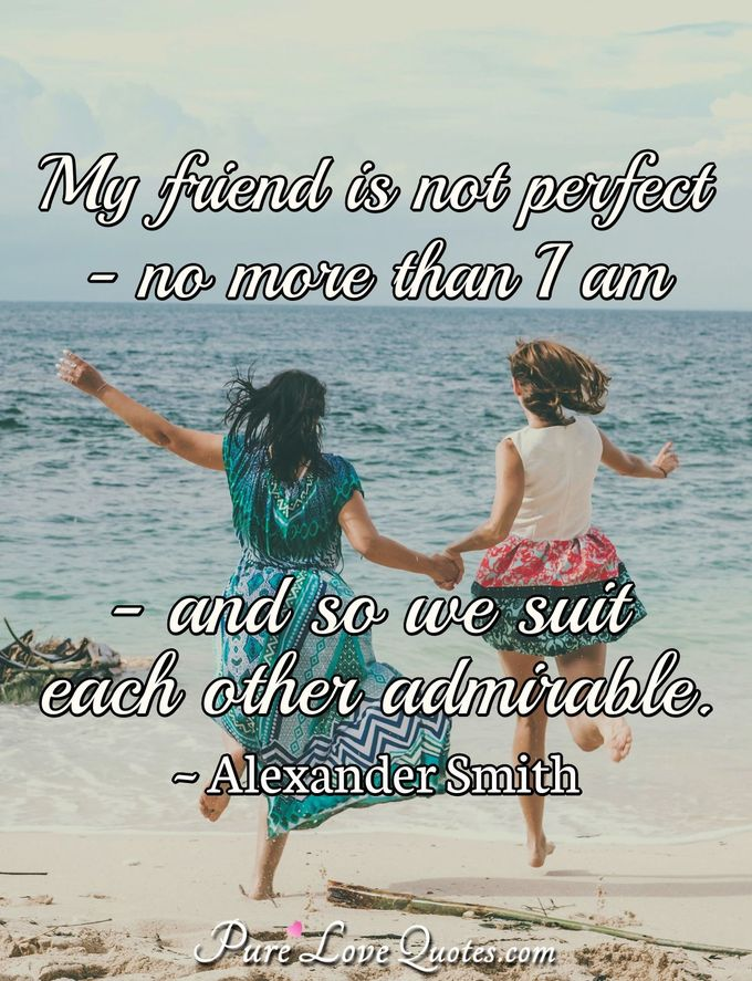 My friend is not perfect-no more than I am-and so we suit each other admirable. - Alexander Smith