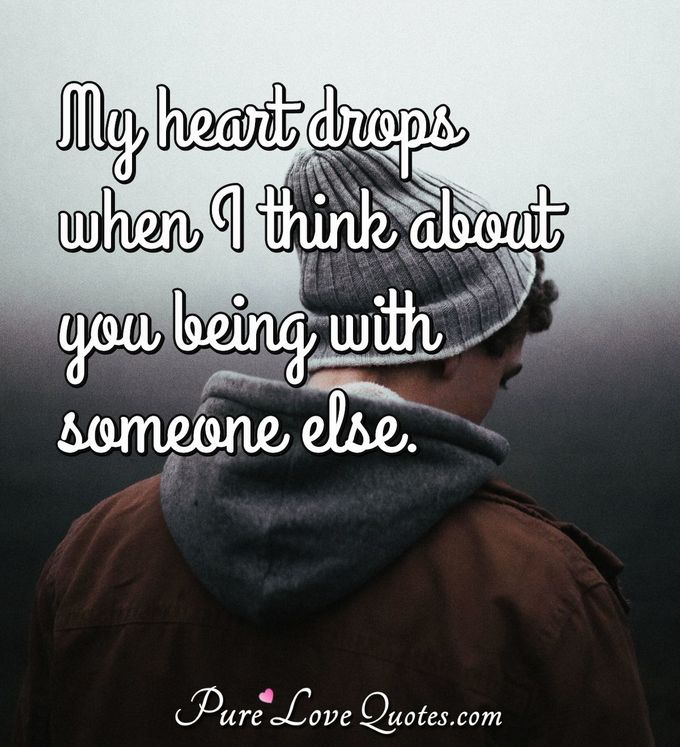 My heart drops when I think about you being with someone else. - Anonymous